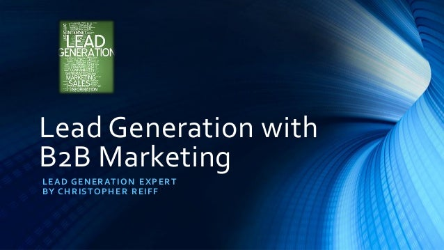 Lead Generation with B2B Marketing LEAD GENERATION EXPERT BY CHRISTOPHER REIFF