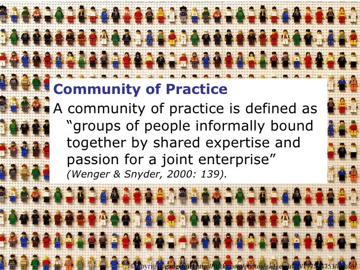 "<ul><li>Community of Practice   </li></ul><ul><li>A community of practice is defined as ""groups of people informally bound..."
