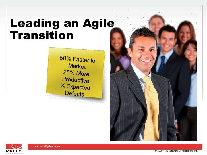 © 2009 Rally Software Development, Inc.<br />1<br />Leading an Agile Transition<br />50% Faster to Market<br />25% More Pr...