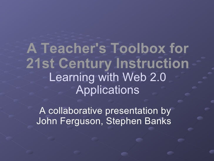 A Teacher's Toolbox for 21st Century Instruction Learning with Web 2.0 Applications A collaborative presentation by John F...
