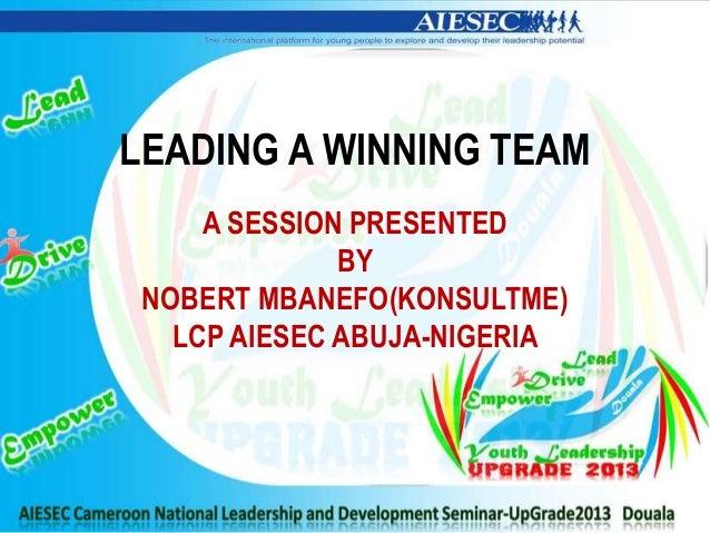 LEADING A WINNING TEAMA SESSION PRESENTEDBYNOBERT MBANEFO(KONSULTME)LCP AIESEC ABUJA-NIGERIA