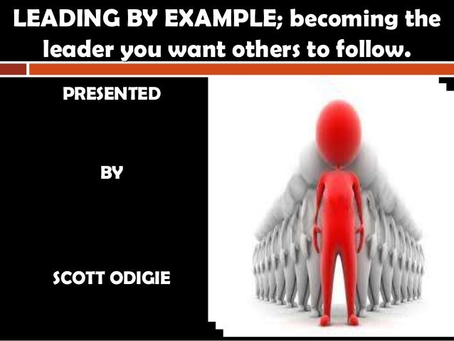 LEADING BY EXAMPLE; becoming the leader you want others to follow. PRESENTED BY SCOTT ODIGIE