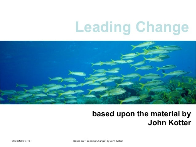 """Leading Change  based upon the material by John Kotter Leading Change 09.30.2005 v.1.0  Based on """"'Leading Change"""" by John..."""