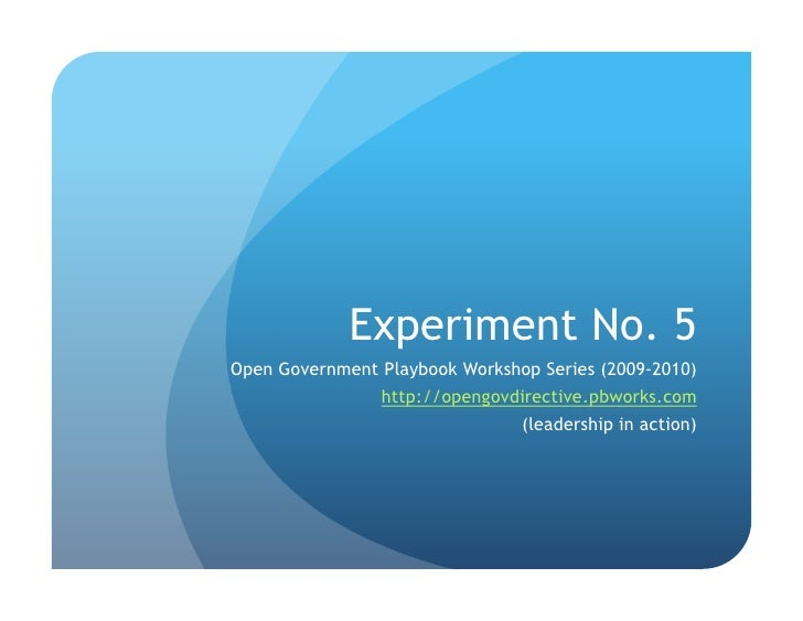 Experiment No. 5 Open Government Playbook Workshop Series (2009-2010)                 http://opengovdirective.pbworks.com ...