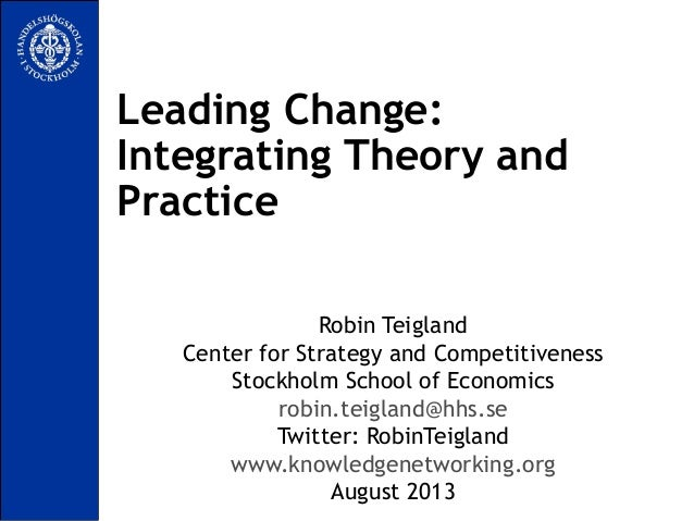Leading Change: Integrating Theory and Practice Robin Teigland Center for Strategy and Competitiveness Stockholm School of...