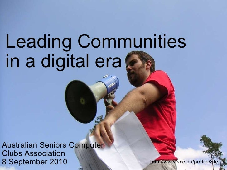 Leading Communities in a digital era Australian Seniors Computer Clubs Association 8 September 2010 http://www.sxc.hu/prof...