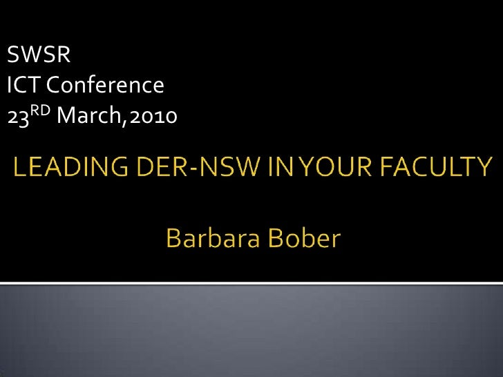 SWSR<br />ICT Conference<br />23RD March,2010<br />LEADING DER-NSW IN YOUR FACULTYBarbara Bober<br />