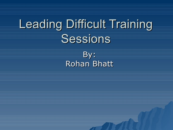 Leading Difficult Training Sessions By: Rohan Bhatt
