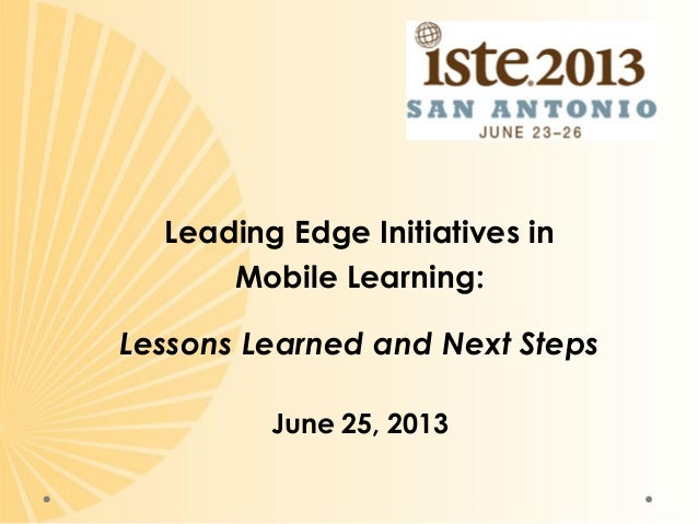 Leading Edge Initiatives in Mobile Learning: Lessons Learned and Next Steps June 25, 2013