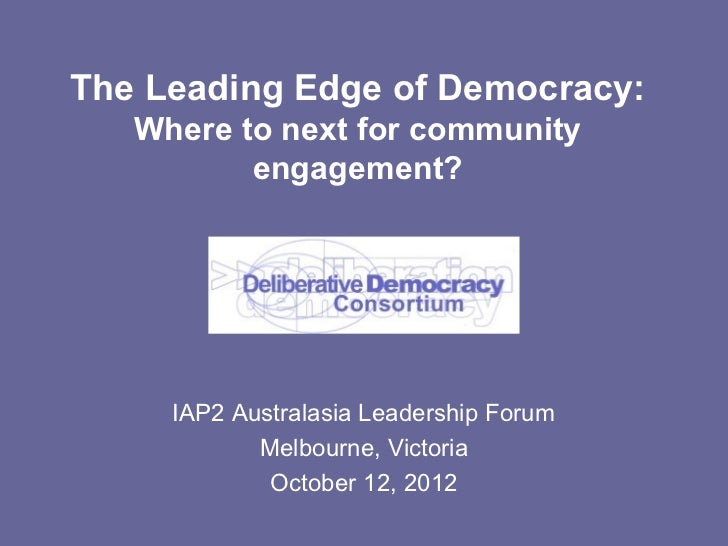 The Leading Edge of Democracy:   Where to next for community          engagement?     IAP2 Australasia Leadership Forum   ...