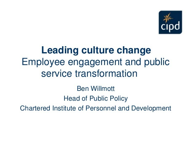 Leading culture change Employee engagement and public service transformation Ben Willmott Head of Public Policy Chartered ...