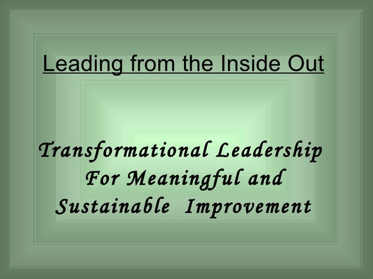 Leading from the Inside Out Transformational Leadership  For Meaningful and Sustainable  Improvement