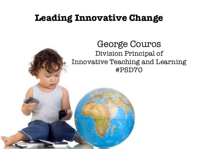Leading Innovative Change George Couros Division Principal of Innovative Teaching and Learning #PSD70