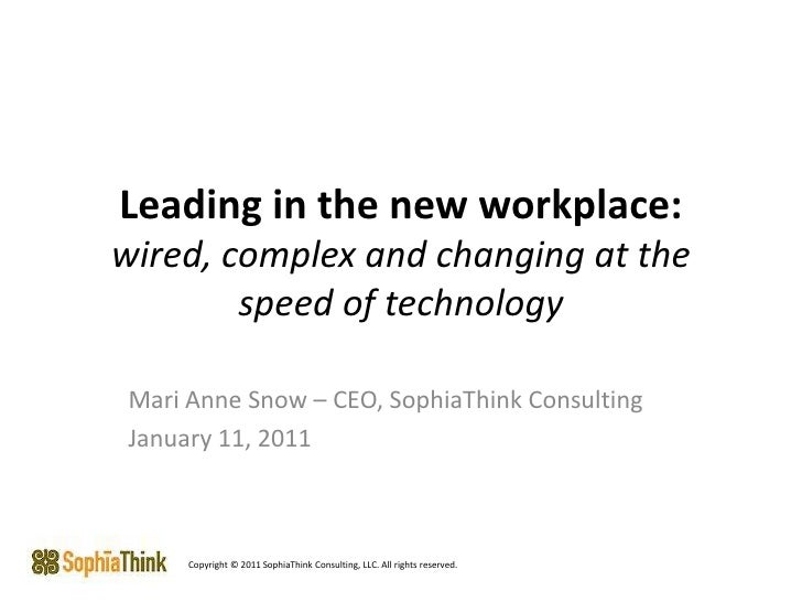 Leading in the new workplace: wired, complex and changing at the speed of technology Mari Anne Snow – CEO, SophiaThink Con...