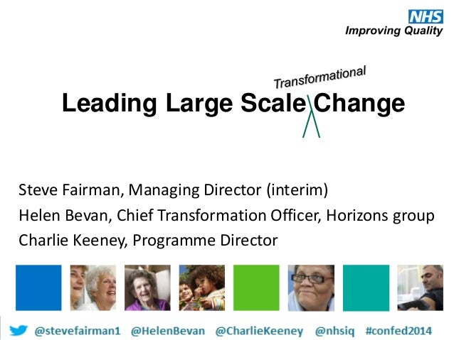Leading Large Scale Change Steve Fairman, Managing Director (interim) Helen Bevan, Chief Transformation Officer, Horizons ...
