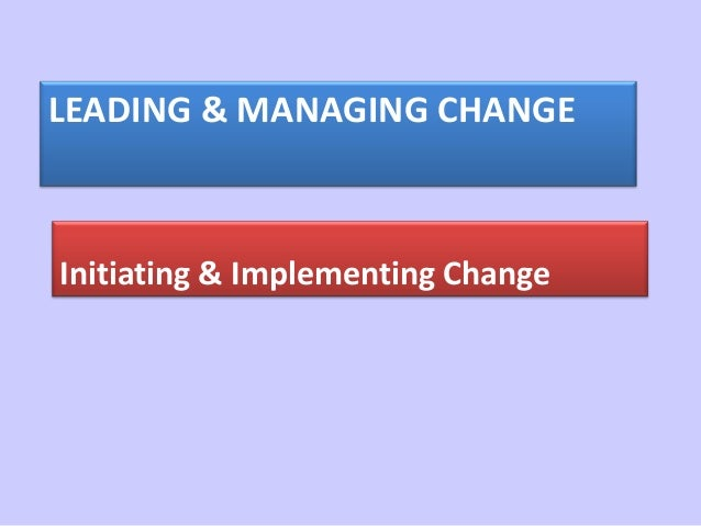 LEADING & MANAGING CHANGEInitiating & Implementing Change
