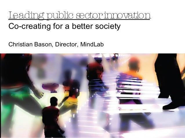 Leading public sectorinnovation Co-creating for a better society Christian Bason, Director, MindLab