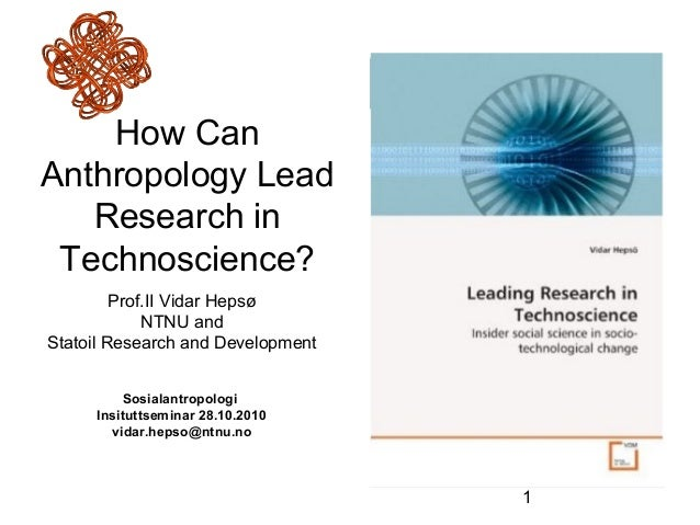 1 How Can Anthropology Lead Research in Technoscience? Prof.II Vidar Hepsø NTNU and Statoil Research and Development Sosia...