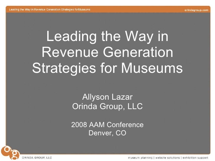 Leading the Way in Revenue Generation Strategies for Museums Allyson Lazar Orinda Group, LLC 2008 AAM Conference Denver, CO