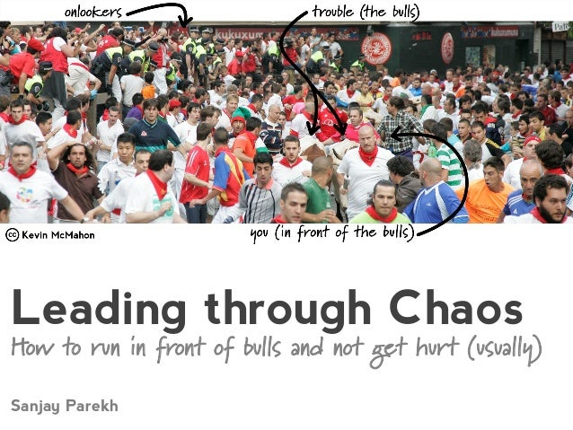 Leading through Chaos How to run in front of bulls and not get hurt (usually) Sanjay Parekh