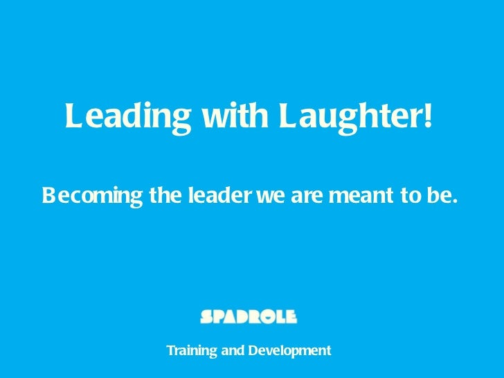 Leading with Laughter! B ecoming the leader we are meant to be. Training and Development