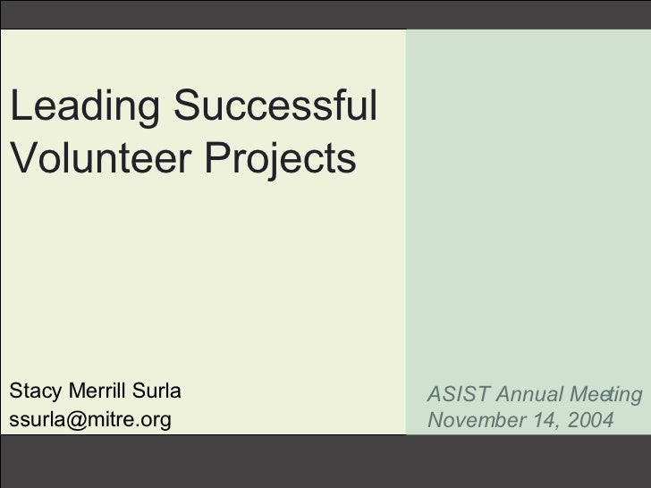 Leading Successful Volunteer Projects Stacy Merrill Surla [email_address] ASIST Annual Meeting November 14, 2004