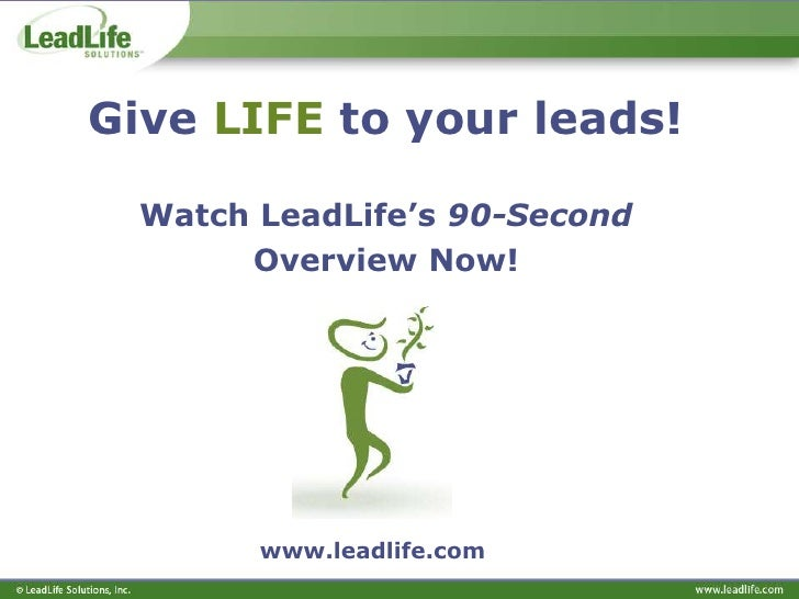 Give LIFE to your leads!    Watch LeadLife's 90-Second        Overview Now!             www.leadlife.com