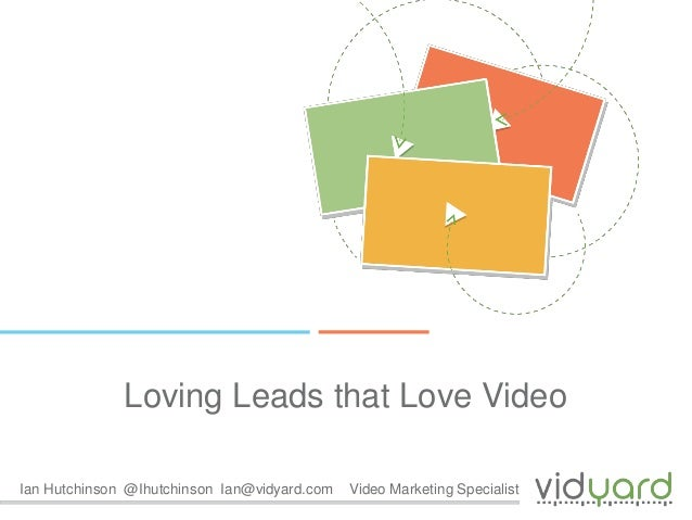 Loving Leads that Love Video Ian Hutchinson @Ihutchinson Ian@vidyard.com  Video Marketing Specialist