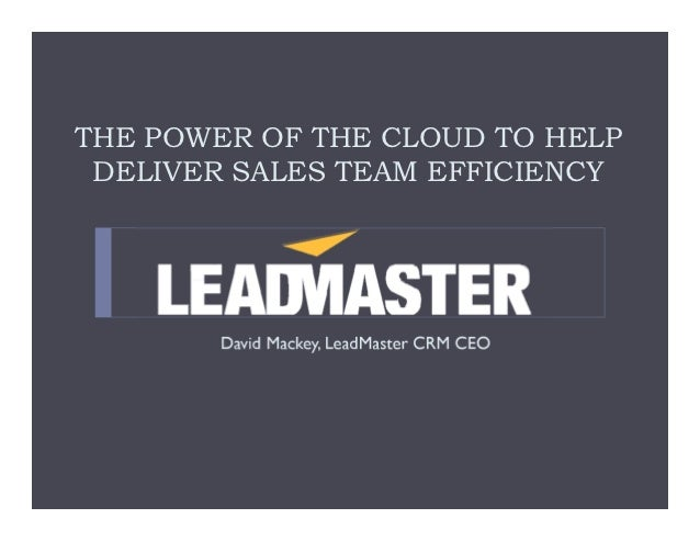 THE POWER OF THE CLOUD TO HELP DELIVER SALES TEAM EFFICIENCY       David Mackey, LeadMaster CRM CEO