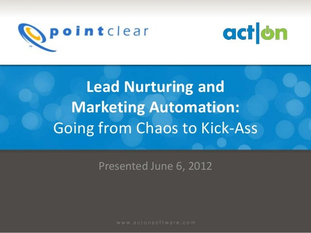 Lead Nurturing and  Marketing Automation:Going from Chaos to Kick-Ass      Presented June 6, 2012