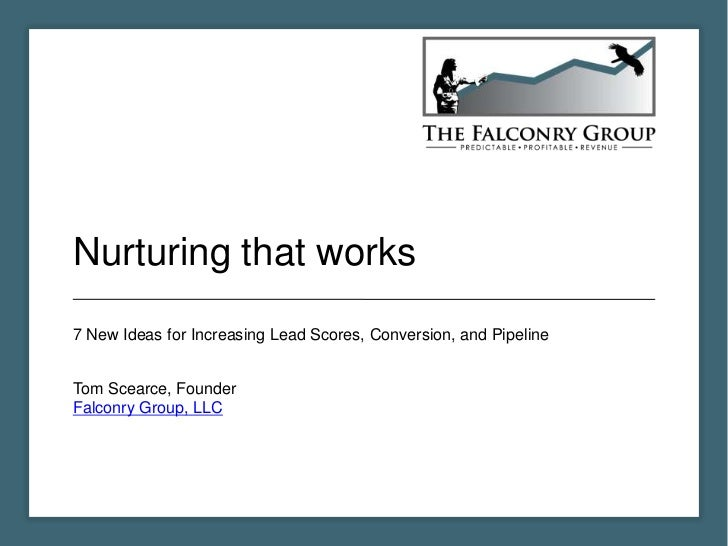 Nurturing that works7 New Ideas for Increasing Lead Scores, Conversion, and PipelineTom Scearce, FounderFalconry Group, LLC