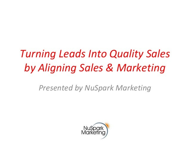 Turning Leads Into Quality Sales by Aligning Sales & Marketing Presented by NuSpark Marketing