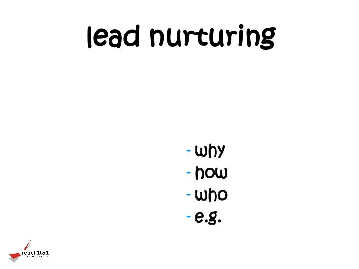 lead nurturing       - why       - how       - who       - e.g.