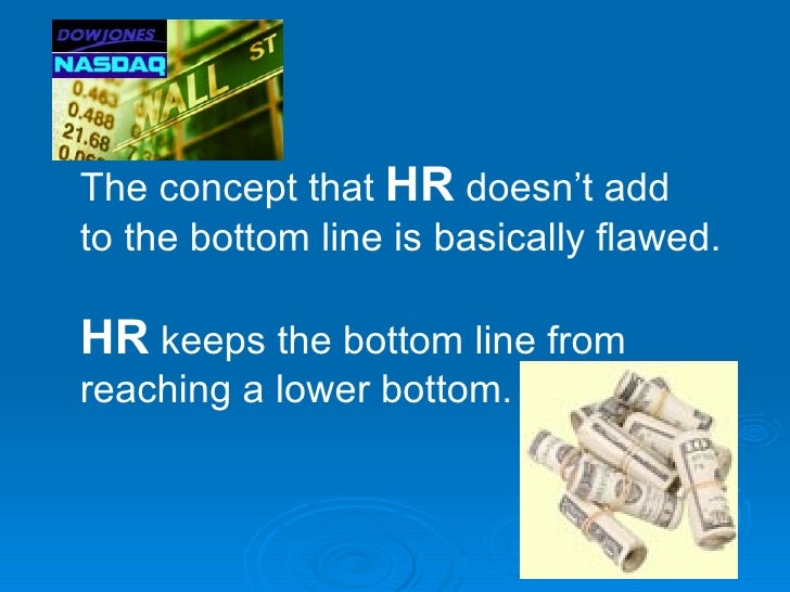 The concept that HR doesn't add to the bottom line is basically flawed.  HR keeps the bottom line from reaching a lower bo...