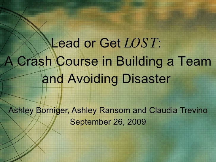 Lead or Get  LOST :  A Crash Course in Building a Team and Avoiding Disaster  Ashley Borniger, Ashley Ransom and Claudia T...
