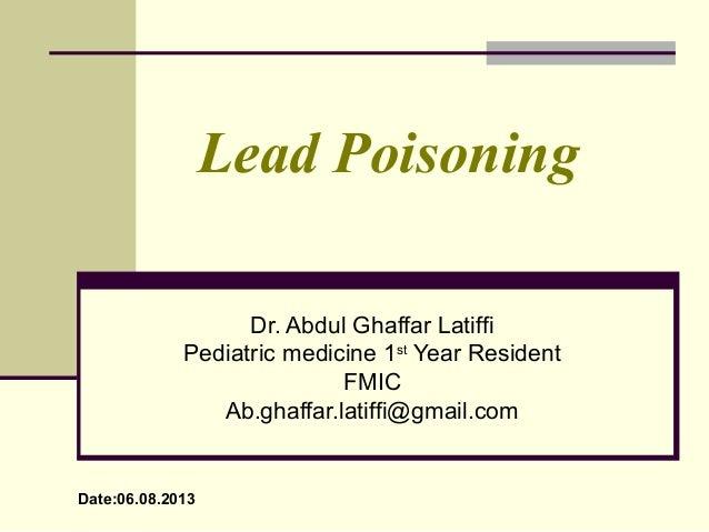 Lead Poisoning Dr. Abdul Ghaffar Latiffi Pediatric medicine 1st Year Resident FMIC Ab.ghaffar.latiffi@gmail.com Date:06.08...