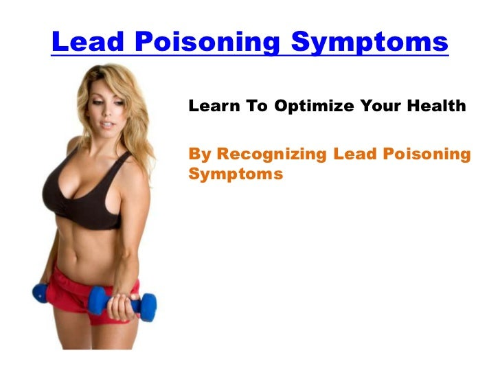 Lead Poisoning Symptoms       Learn To Optimize Your Health       By Recognizing Lead Poisoning       Symptoms