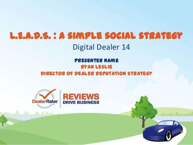 Presenter NameRyan LeslieDirector of Dealer Reputation StrategyL.E.A.D.S. : a simple social strategyDigital Dealer 14