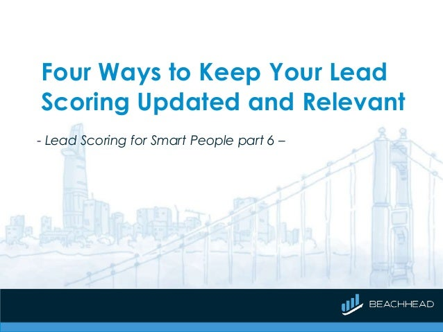 Four Ways to Keep Your Lead Scoring Updated and Relevant - Lead Scoring for Smart People part 6 –