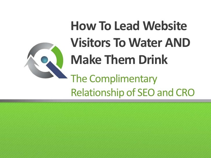 How To Lead Website Visitors To Water AND Make Them Drink<br />The Complimentary Relationship of SEO and CRO<br />