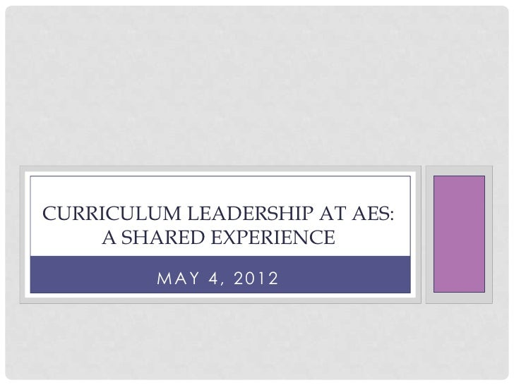 CURRICULUM LEADERSHIP AT AES:    A SHARED EXPERIENCE         MAY 4, 2012