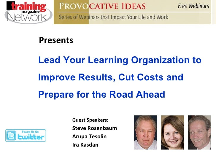 Presents Guest Speakers: Steve Rosenbaum Arupa Tesolin Ira Kasdan Lead Your Learning Organization to Improve Results, Cut ...