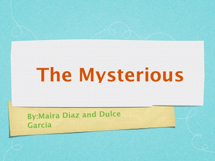 The Mysterious  B y:Maira Diaz and Dulce Garcia