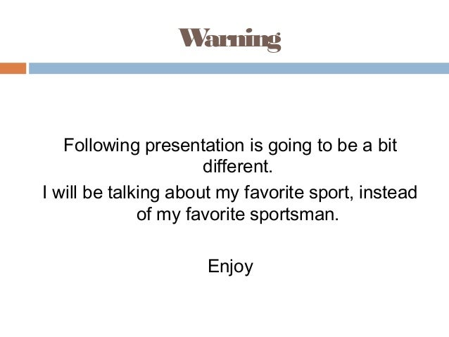 W arning  Following presentation is going to be a bit different. I will be talking about my favorite sport, instead of my ...