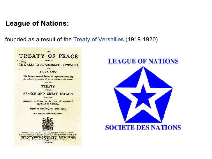 League of Nations: founded as a result of the  Treaty of Versailles ( 1919-1920).