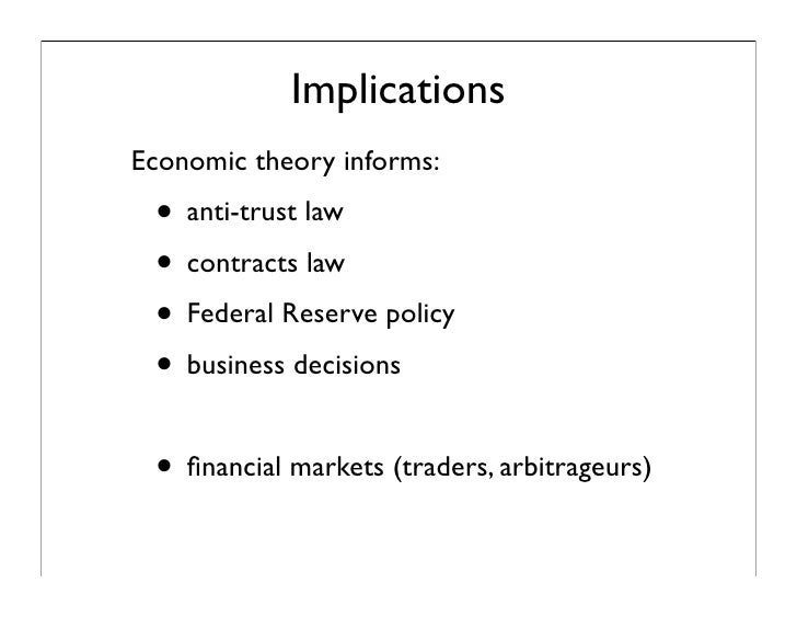 Implications Economic theory informs:  • anti-trust law  • contracts law  • Federal Reserve policy  • business decisions  ...
