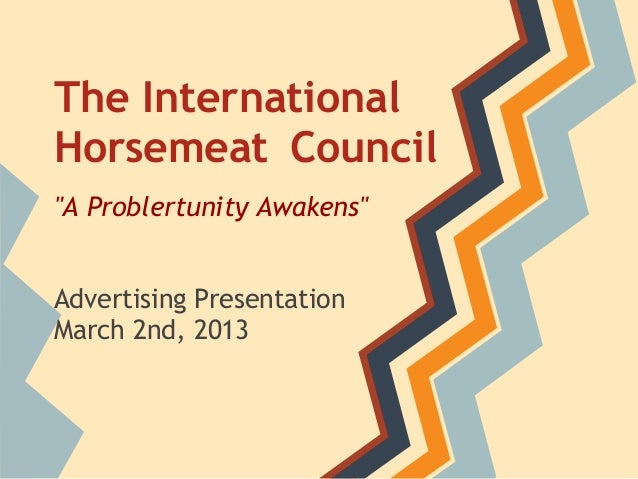 "The InternationalHorsemeat Council""A Problertunity Awakens""Advertising PresentationMarch 2nd, 2013"