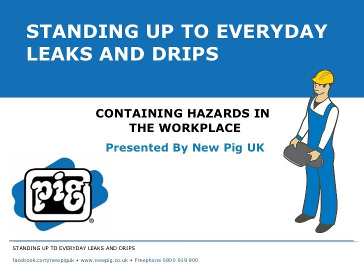 CONTAINING HAZARDS IN  THE WORKPLACE Presented By New Pig UK STANDING UP TO EVERYDAY LEAKS AND DRIPS STANDING UP TO EVERYD...