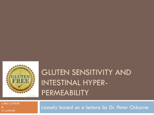GLUTEN SENSITIVITY ANDINTESTINAL HYPER-PERMEABILITYLoosely based on a lecture by Dr. Peter OsborneCHRIS LAPEYRE&JP LAPEYRE