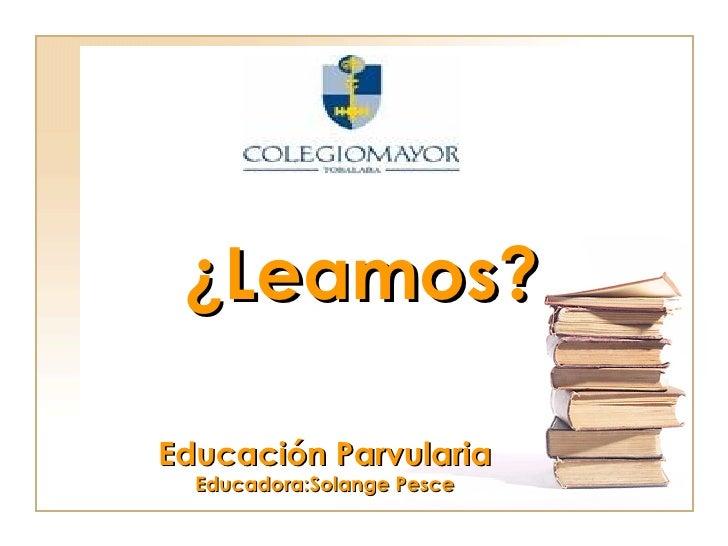 ¿Leamos? Educación Parvularia Educadora:Solange Pesce